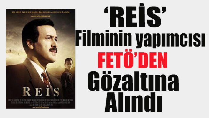 Reis filminin yapımcısı FETÖ'den gözaltına alındı