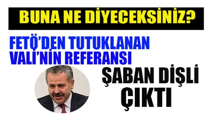 AKP'li Şaban Dişli Fetö'cü Valinin referansı çıktı