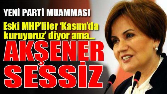 AKŞENER'DE 'YENİ PARTİ' SESSİZLİĞİ!