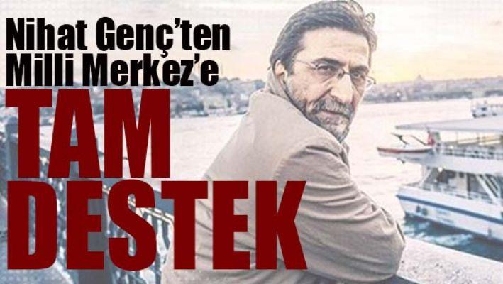 NİHAT GENÇ'TEN 'MİLLİ MERKEZE' TAM DESTEK