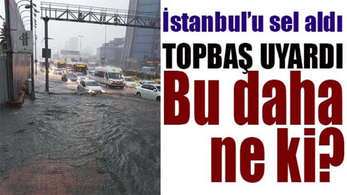 İSTANBUL'U SEL ALDI, TOPBAŞ UYARDI