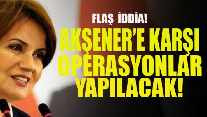 Flaş iddia: Akşener'e operasyonlar yapılacak