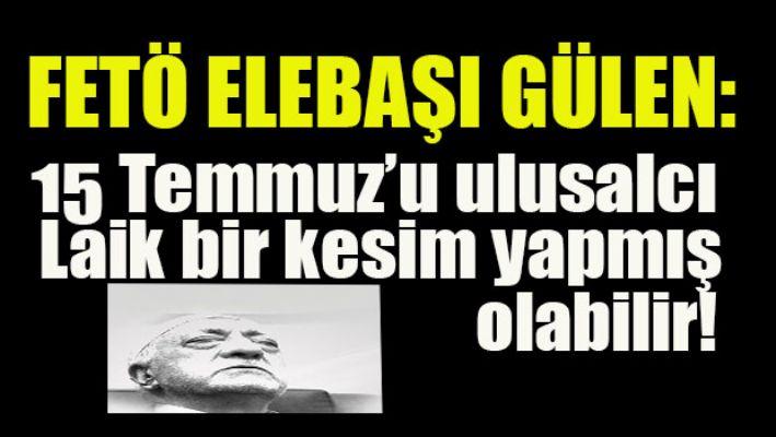 Fetö elebaşı Gülen: 15 Temmuz'u ulusalcı laik bir kesim yapmış olabilir