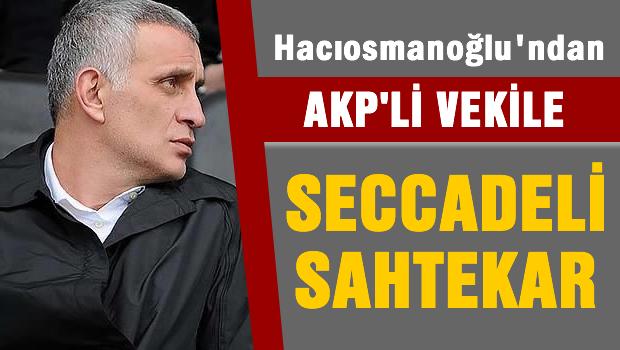 Hacıosmanoğlu'ndan AKP'li vekile 'Seccadeli sahtekar'